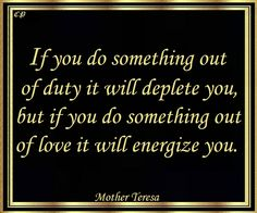 """""""If you do something out of duty it will deplete you, but if you do something out of love it will energize you."""" - Mother Teresa"""