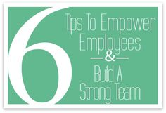Useful advice for all the bosses/managers out there! 6 Tips to Empower Employees and Build a Strong Team