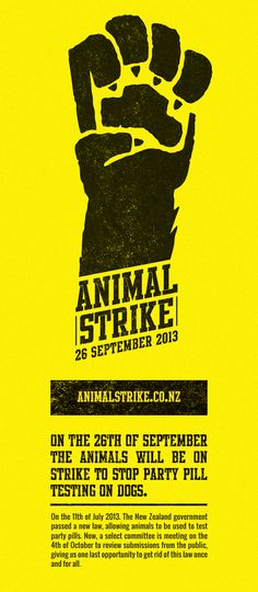 ANIMAL STRIKE: 26th SEPTEMBER - On the 11th of July 2013. The New Zealand government passed a new law, allowing animals to be used to test party pills. Now, a select committee is meeting on the 4th of October to review submissions from the public, giving us one last opportunity to get rid of this law once and for all. SIGN THE PETITION AT ANIMALSTRIKE.CO.NZ