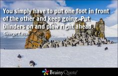 You simply have to put one foot in front of the other and keep going. Put blinders on and plow right ahead. - George Lucas