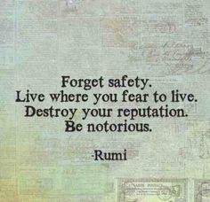 Forget safety. Live where you fear to live. Destroy your reputation. Be notorious. ~ Rumi