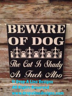 BEWARE OF DOG   The Cat is Shady as F.ck Also  wood Sign  12x12 funny signs by DropALineDesigns on Etsy https://www.etsy.com/listing/129142257/beware-of-dog-the-cat-is-shady-as-fck