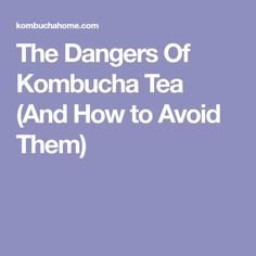 The Dangers Of Kombucha Tea (And How to Avoid Them)