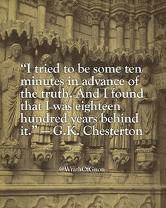 """""""I tried to be some ten minutes in advance of the truth. And I found that I was eighteen hundred years behind it."""" — G.K. Chesterton"""