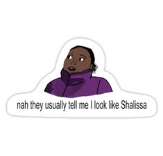 "In honor of vine (rip) I made the ""nah they usually tell me I look like Shalissa"" vine • Also buy this artwork on stickers."