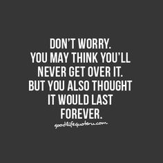 you may think you'll never get over it, but you also thought it would last forever.