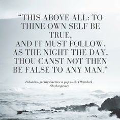 """Polonius, giving Laertes a pep talk. (Hamlet) """"This above all: to thine own self be true, And it must follow, as the night the day, Thou canst not then be false to any man."""""""