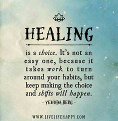 Healing is a choice. It's not an easy one, because it takes work to turn around your habits, but keep making the choice and shifts will happen. - Yehuda Berg Tagged with: Choices , Healing , Life Live Life Happy, Motivational Quotes, Inspirational Quotes, Fitness Motivation, Quotes Motivation, Motivation Inspiration, Addiction Recovery, Good Advice, Great Quotes