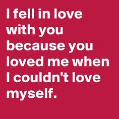"""""""I fell in love with you because you loved me when I couldn't love myself."""""""