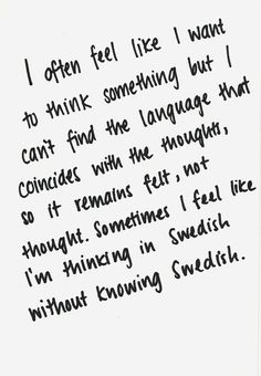 YES! It's like I was born knowing another language and forgot it and I'm still thinking in that language. And I can remember the feeling of a certain thing but I can't describe it.