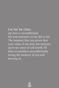 Let me be clear, my love is unconditional, but your presence in my life is not. The moment that you prove that your value of me does not measure up to my sense of self-worth, I& have no problem unconditionally loving the memory of you and moving on. Wisdom Quotes, Words Quotes, Quotes To Live By, Sayings, Crush Quotes, Life Love Quotes, Believe In Me Quotes, Be Better Quotes, Affirmation Quotes
