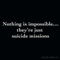Nothing is impossible.... they're just  suicide missions