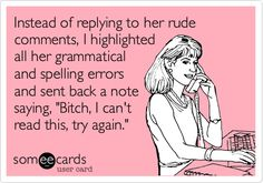"eCard - Instead of replying to her rude comments, I highlighted all her grammatical and spelling errors and sent back a note saying, ""Bitch, I can't read this, try again."" Click to check out our Pinterest Fan Page!"