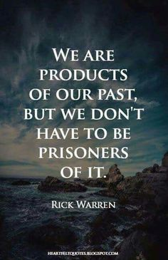 We are products of our past, but we don't have to be prisoners of it