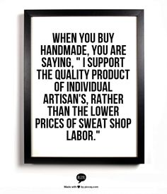 "When you buy handmade,  you are saying,  "" I support the quality product of individual artisan's, rather than the lower prices of sweat shop labor."""
