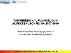 """Tampereen kaupunkiseudun kuntayhtymä 2007 / RA-M TAMPEREEN KAUPUNKISEUDUN ALUEKESKUSOHJELMA 2007-2010 """"Kasvun haasteita, kilpailukyvyn perustaa: sujuvaa.> Uni, City, Cities"""