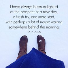 I have always been delighted at the prospect of a new day, a fresh try, one more start, with perhaps a bit of magic waiting somewhere behind the morning. -J.B. Priestly