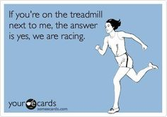 Ha! This isn't true for me though as I live in a community with Olympic Gold medal runners. There are a ton of crazy runners here with incredible times. I don't even pretend to try to race them at the gym!