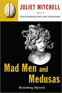 Mad men and medusas : reclaiming hysteria / Juliet Mitchell