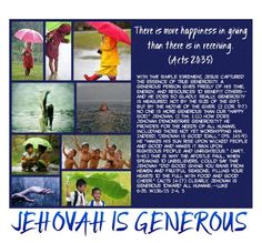 "JEHOVAH IS GENEROUS There is more happiness in giving than there is in receiving. (Acts 20:35) With that simple statement, Jesus captured the essence of true generosity. A generous person gives freely of his time, energy, and resources to benefit others—and he does so gladly. Really, generosity is measured, not by the size of the gift, but by the motive of the giver. (2 Cor. 9:7) No one is more generous than our ""happy God,"" Jehovah. (1 Tim. 1:11) How does Jehovah demonstrate generosity? He…"