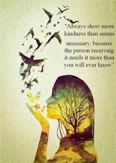 """Always show more kindness than seems necessary, because the person receiving it needs it more than you will ever know."" good quote"