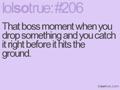 That boss moment when you drop something and you catch it right before it hits the ground :)