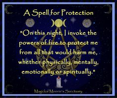 """Magickal Moonie's Sanctuary  Fire Protection Spell      Tools:    One candle at each compass point    Athame    Cast the circle.    Invoke the God and Goddess.    Say aloud this statement of intent:    """"On this night, I invoke the powers of fire to protect me from all that would harm me, whether physically, mentally, emotionally or spiritually."""" Witchcraft Spells For Beginners, Healing Spells, Magick Spells, Wiccan Protection Spells, Spell For Protection, Protection Prayer, Witch Spell Book, Witchcraft Spell Books, Fete Halloween"""