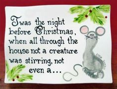 Twas the night before Christmas, when all through the house not a creature was stirring not even a mouse.