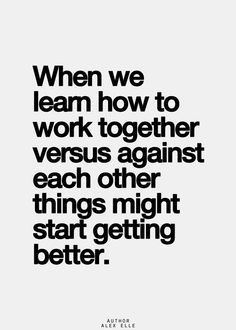 'When we learn how to work together versus against each other things might start getting better. Together Quotes, Working Together, I Can Relate, When Us, Famous Quotes, Wisdom, Learning, Sayings, Words