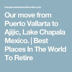 Our move from Puerto Vallarta to Ajijic, Lake Chapala Mexico. | Best Places In The World To Retire
