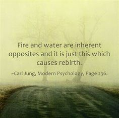 Fire and water are inherent opposites and it is just this which causes rebirth. ~Carl Jung, Modern Psychology, Page 236.