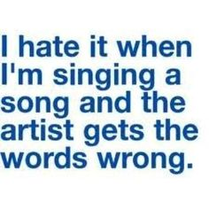 I hate when I'm singing a song and the artist gets the words wrong