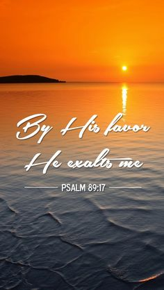 Psalm 89:17 (NKJV) - For You are the glory of their strength, And in Your favor our horn is exalted.