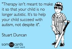 Therapy isn't meant to make it so that your child is no longer autistic. It's to help your child succeed with autism, not despite it