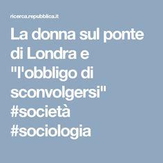 """La donna sul ponte di Londra e """"l'obbligo di sconvolgersi"""" #società #sociologia"""