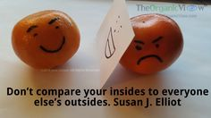 Don't compare your insides to everyone else's outsides. Susan J Elliott