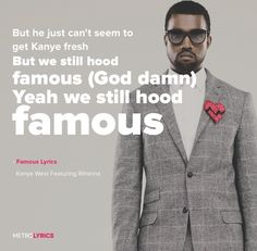 Famous - Kanye West Featuring Rihanna & Swizz Beatz Lyrics For all the girls that got dick from Kanye West If you see 'em in the streets give 'em Kanye's best Why? They mad they ain't famous (God damn) They mad they're still nameless (Talk that talk, man) Her man in the store tryna try his best But he just can't seem to get Kanye fresh But we still hood famous (God damn) Yeah we still hood famous #Famous #KanyeWest #Rihanna #lyricArt #songs #music #artists #lyrics