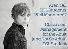 Aren't All ESL Students Well-Mannered? Classroom Management for the Adult (and Not So Adult) ESL Student