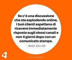 Se c'è una discussione che sta esplodendo online i tuoi clienti aspettano di ricevere immediatamente risposta sugli stessi canali e non 4 giorni dopo con un comunicato stampa.  MACK COLLIER  #fourmarketing
