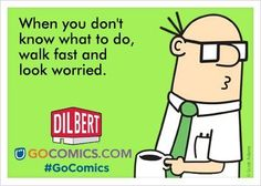Dilbert-When you don't know what to do, walk fast and look worried.