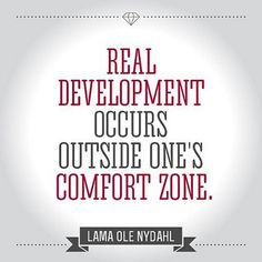 Real development occurs outside one's comfort zone. ~ Lama Ole Nydahl