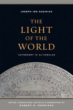 The light of the world : Astronomy in al-Andalus / Joseph Ibn Naḥmias ; edited, translated, and with a commentary by Robert G. Morrison
