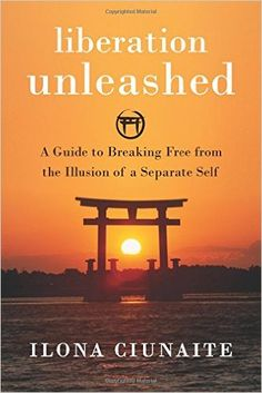 Liberation Unleashed: A Guide to Breaking Free from the Illusion of a Separate Self: Ilona Ciunaite: 9781626258068: Amazon.com: Books