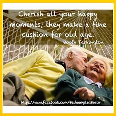 Cherish all you happy moments; they make a fine cushion for old age.