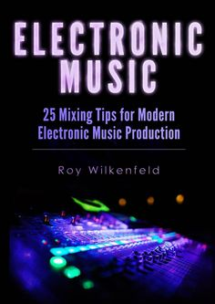 Electronic Music: 25 Mixing Tips for Modern Electronic Music Production Book Review