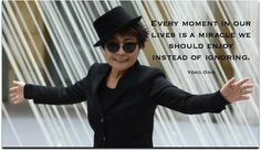 """Every moment in our lives is a miracle we should enjoy instead of ignoring."" ~ Yoko Ono"