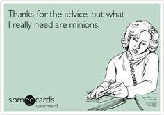 Thanks for the advice, but what I really need are minions.