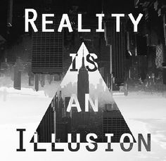 Reality is an illusion!