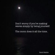 Don't worry if you're making waves simply be being yourself. The moon does it all the time.
