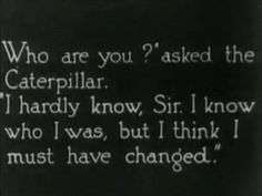 """""""Who are you?"""" asked the Caterpillar. """"I hardly know, Sir.  I know who I was, but I think I must have changed."""" ~Alice in Wonderland"""